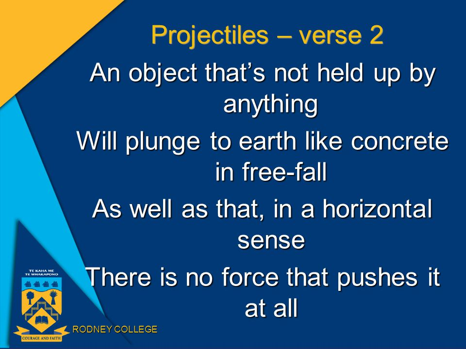 RODNEY COLLEGE Projectiles – verse 2 An object that's not held up by anything Will plunge to earth like concrete in free-fall As well as that, in a horizontal sense There is no force that pushes it at all