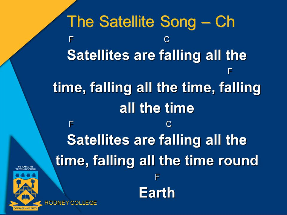 RODNEY COLLEGE The Satellite Song – Ch F C Satellites are falling all the F time, falling all the time, falling all the time F C Satellites are falling all the time, falling all the time round FEarth