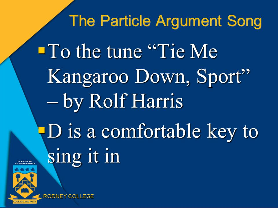 RODNEY COLLEGE The Particle Argument Song  To the tune Tie Me Kangaroo Down, Sport – by Rolf Harris  D is a comfortable key to sing it in
