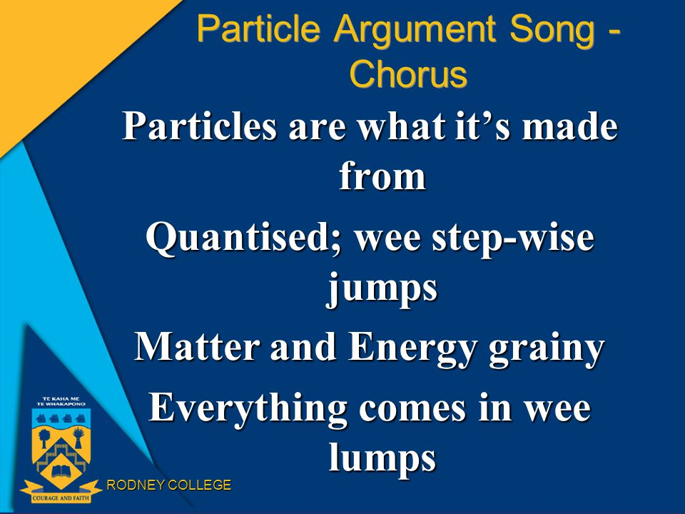 RODNEY COLLEGE Particle Argument Song - Chorus Particles are what it's made from Quantised; wee step-wise jumps Matter and Energy grainy Everything comes in wee lumps