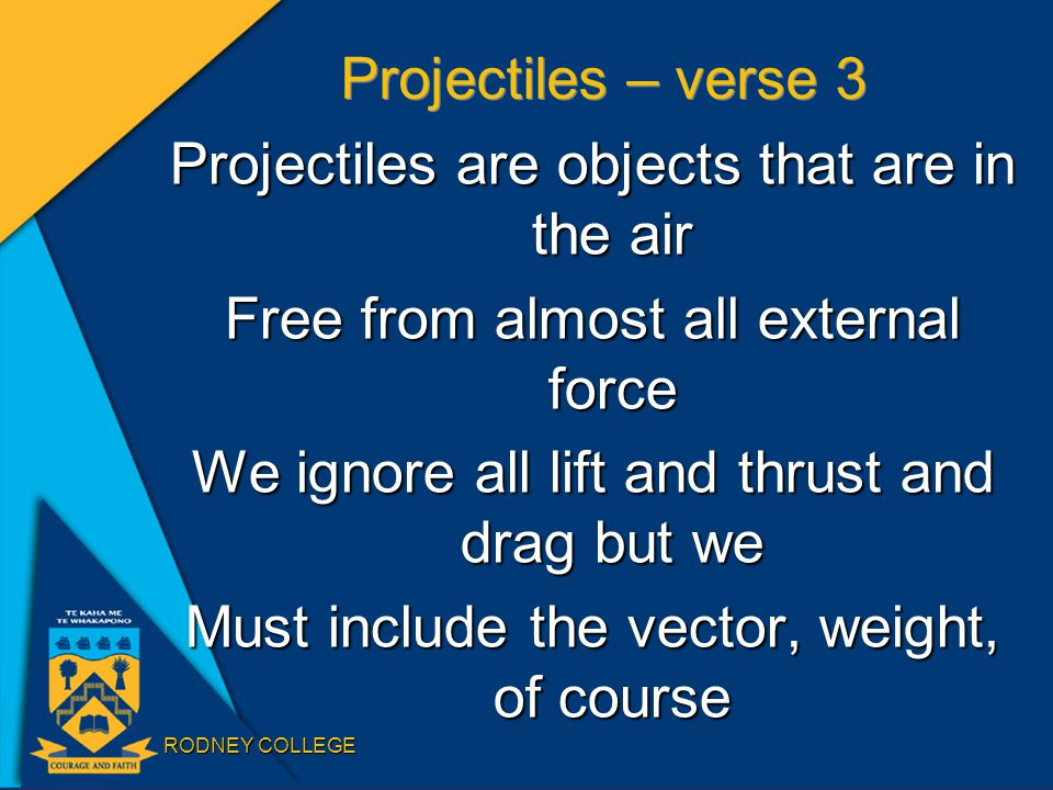 RODNEY COLLEGE Projectiles – verse 3 Projectiles are objects that are in the air Free from almost all external force We ignore all lift and thrust and