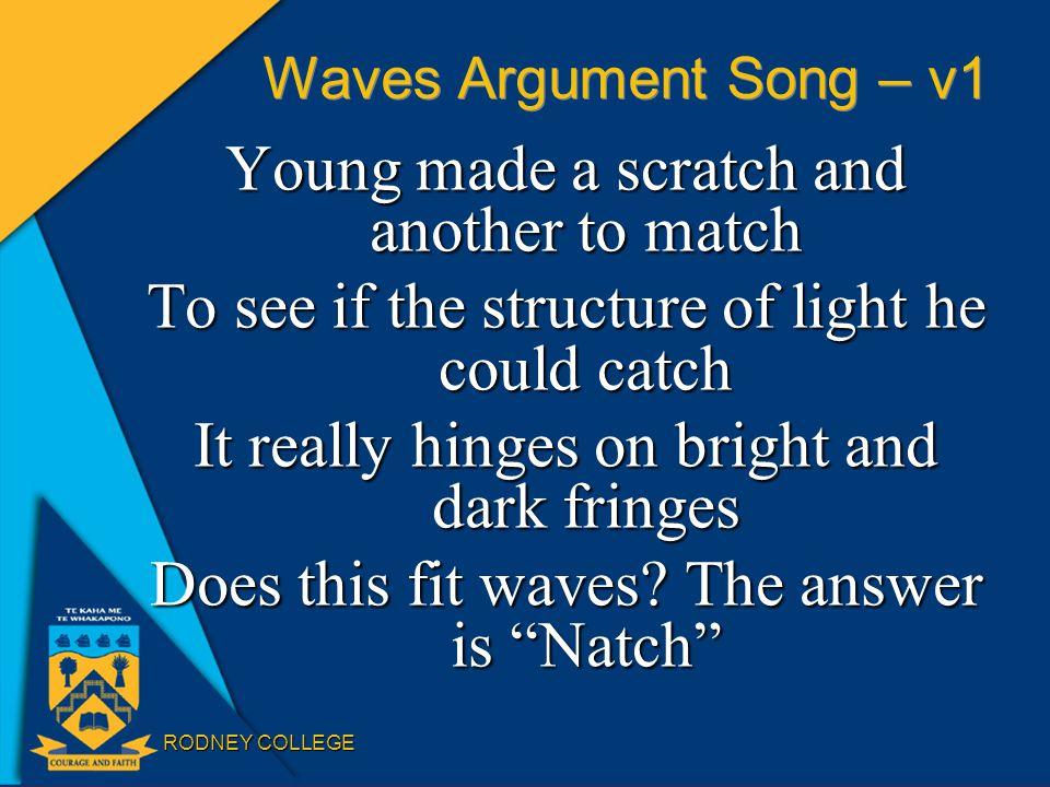 RODNEY COLLEGE Waves Argument Song – v1 Young made a scratch and another to match To see if the structure of light he could catch It really hinges on bright and dark fringes Does this fit waves.