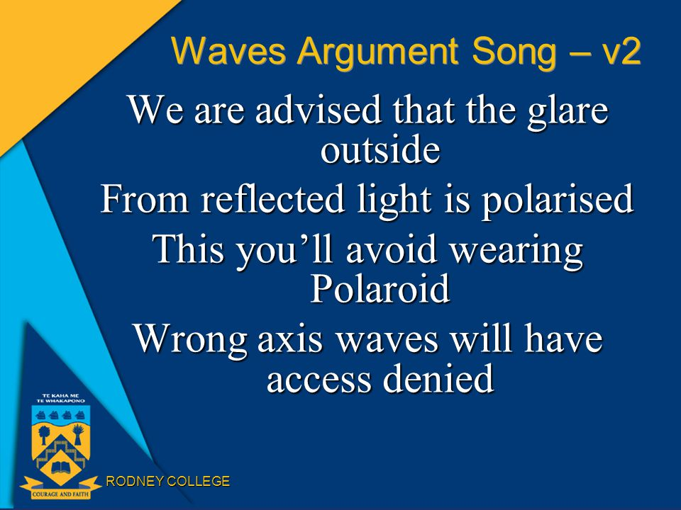 RODNEY COLLEGE Waves Argument Song – v2 We are advised that the glare outside From reflected light is polarised This you'll avoid wearing Polaroid Wrong axis waves will have access denied