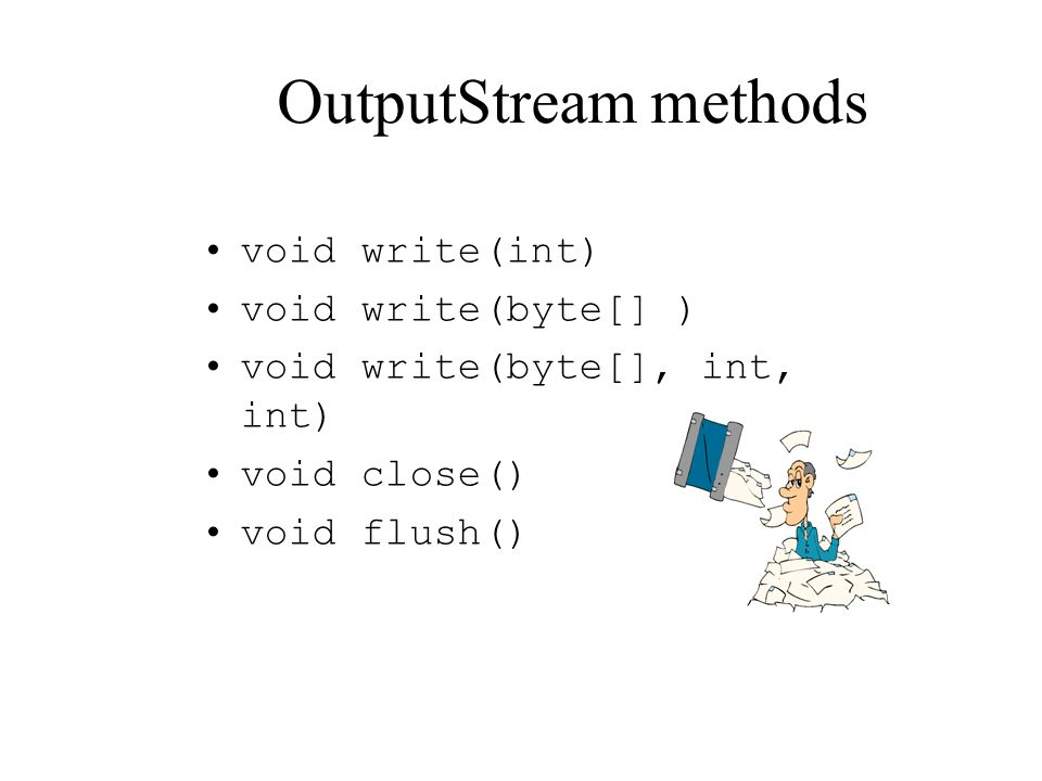 OutputStream methods void write(int) void write(byte[] ) void write(byte[], int, int) void close() void flush()