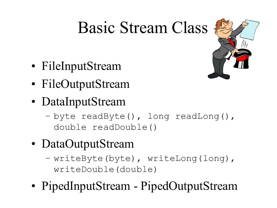 Basic Stream Classes FileInputStream FileOutputStream DataInputStream –byte readByte(), long readLong(), double readDouble() DataOutputStream –writeByte(byte), writeLong(long), writeDouble(double) PipedInputStream - PipedOutputStream