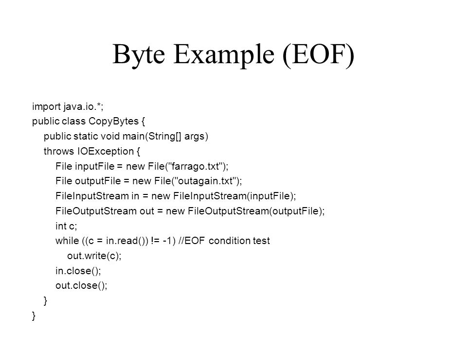 Byte Example (EOF) import java.io.*; public class CopyBytes { public static void main(String[] args) throws IOException { File inputFile = new File( farrago.txt ); File outputFile = new File( outagain.txt ); FileInputStream in = new FileInputStream(inputFile); FileOutputStream out = new FileOutputStream(outputFile); int c; while ((c = in.read()) != -1) //EOF condition test out.write(c); in.close(); out.close(); }