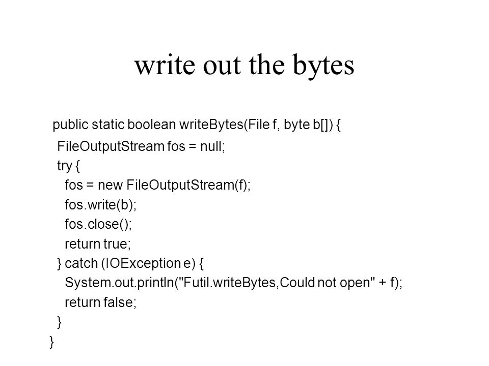 write out the bytes public static boolean writeBytes(File f, byte b[]) { FileOutputStream fos = null; try { fos = new FileOutputStream(f); fos.write(b); fos.close(); return true; } catch (IOException e) { System.out.println( Futil.writeBytes,Could not open + f); return false; }