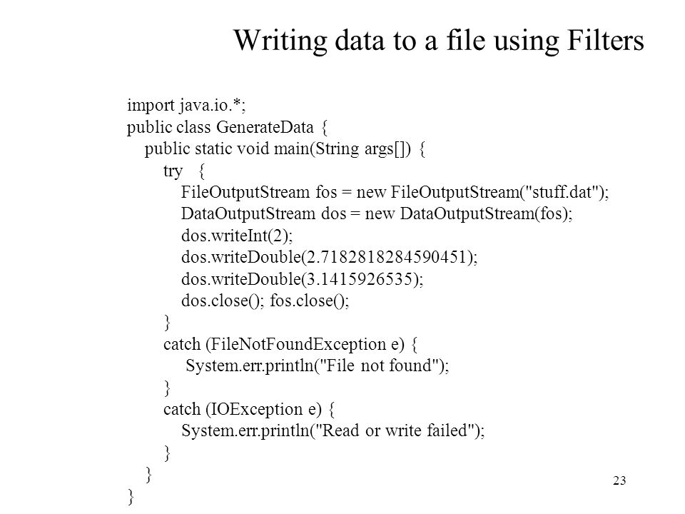 23 Writing data to a file using Filters import java.io.*; public class GenerateData { public static void main(String args[]) { try { FileOutputStream fos = new FileOutputStream( stuff.dat ); DataOutputStream dos = new DataOutputStream(fos); dos.writeInt(2); dos.writeDouble(2.7182818284590451); dos.writeDouble(3.1415926535); dos.close(); fos.close(); } catch (FileNotFoundException e) { System.err.println( File not found ); } catch (IOException e) { System.err.println( Read or write failed ); }