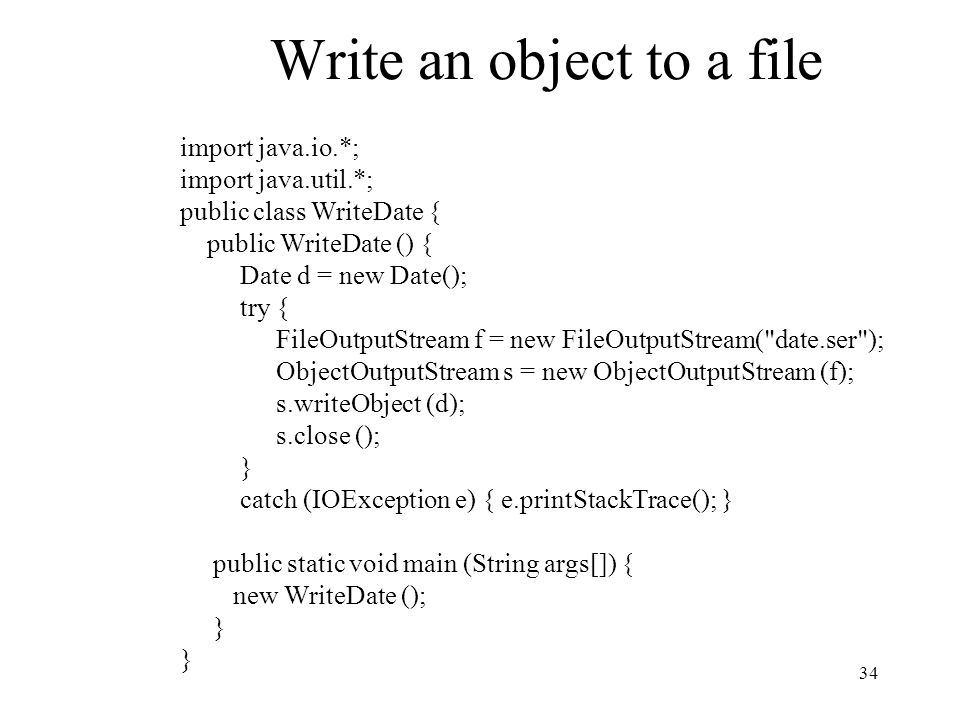 34 Write an object to a file import java.io.*; import java.util.*; public class WriteDate { public WriteDate () { Date d = new Date(); try { FileOutputStream f = new FileOutputStream( date.ser ); ObjectOutputStream s = new ObjectOutputStream (f); s.writeObject (d); s.close (); } catch (IOException e) { e.printStackTrace(); } public static void main (String args[]) { new WriteDate (); }