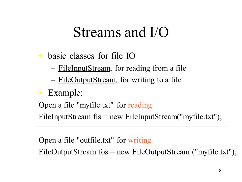 9 Streams and I/O basic classes for file IO –FileInputStream, for reading from a file –FileOutputStream, for writing to a file Example: Open a file myfile.txt for reading FileInputStream fis = new FileInputStream( myfile.txt ); Open a file outfile.txt for writing FileOutputStream fos = new FileOutputStream ( myfile.txt );