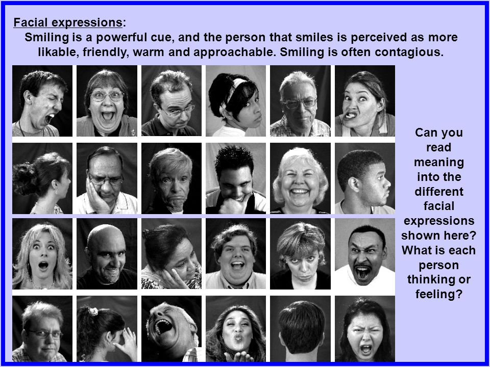 Facial expressions: Smiling is a powerful cue, and the person that smiles is perceived as more likable, friendly, warm and approachable.