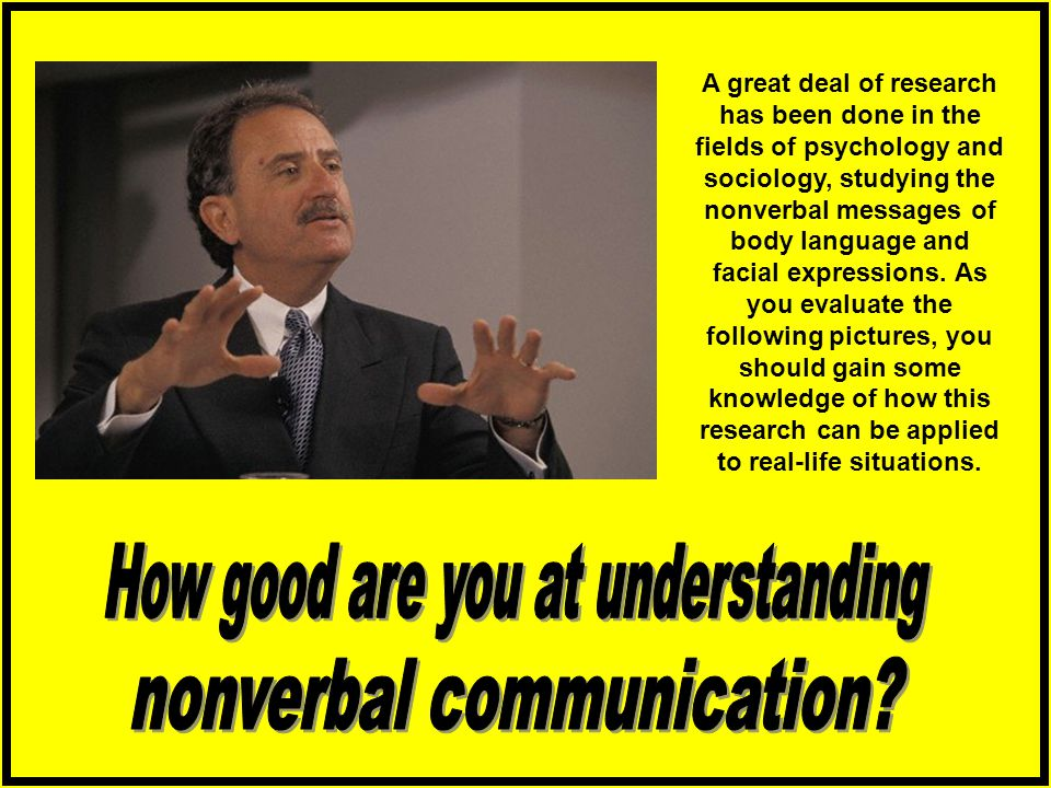 A great deal of research has been done in the fields of psychology and sociology, studying the nonverbal messages of body language and facial expressions.