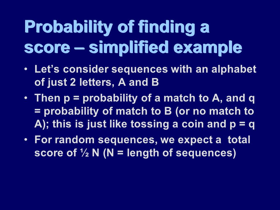 Probability of finding a score – simplified example Let's consider sequences with an alphabet of just 2 letters, A and B Then p = probability of a match to A, and q = probability of match to B (or no match to A); this is just like tossing a coin and p = q For random sequences, we expect a total score of ½ N (N = length of sequences) Let's consider sequences with an alphabet of just 2 letters, A and B Then p = probability of a match to A, and q = probability of match to B (or no match to A); this is just like tossing a coin and p = q For random sequences, we expect a total score of ½ N (N = length of sequences)