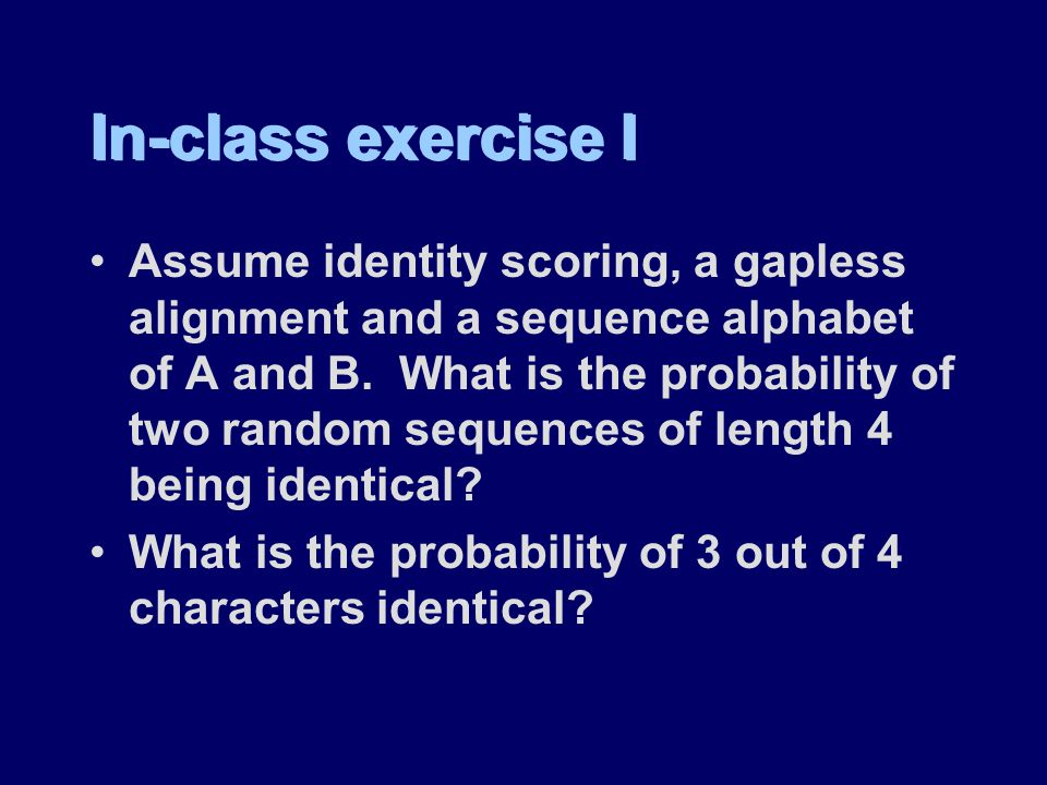 In-class exercise I Assume identity scoring, a gapless alignment and a sequence alphabet of A and B.