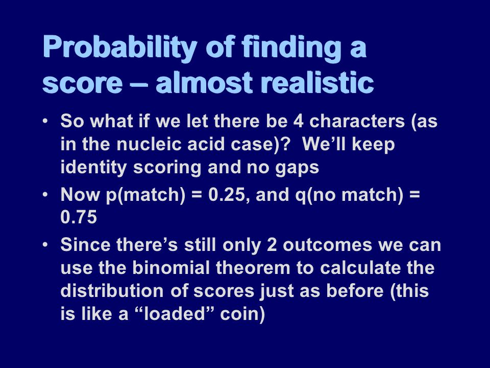 Probability of finding a score – almost realistic So what if we let there be 4 characters (as in the nucleic acid case).