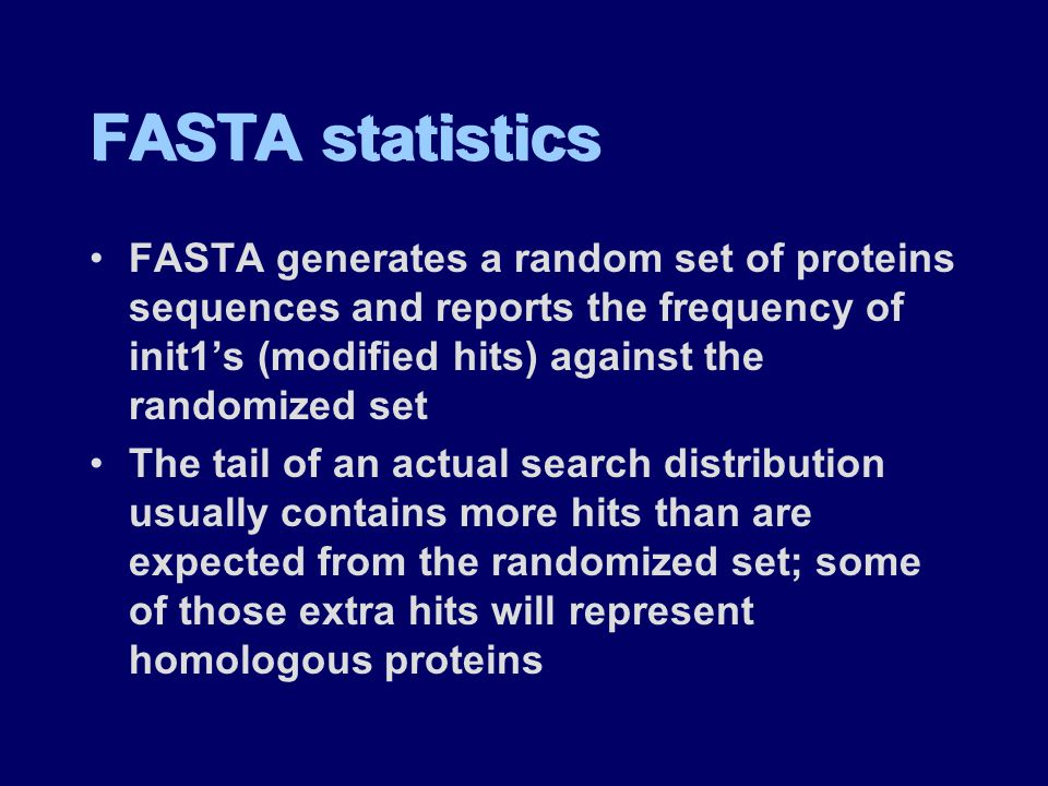 FASTA statistics FASTA generates a random set of proteins sequences and reports the frequency of init1's (modified hits) against the randomized set The tail of an actual search distribution usually contains more hits than are expected from the randomized set; some of those extra hits will represent homologous proteins FASTA generates a random set of proteins sequences and reports the frequency of init1's (modified hits) against the randomized set The tail of an actual search distribution usually contains more hits than are expected from the randomized set; some of those extra hits will represent homologous proteins