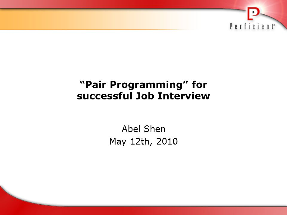 Pair Programming for successful Job Interview Abel Shen May 12th, 2010