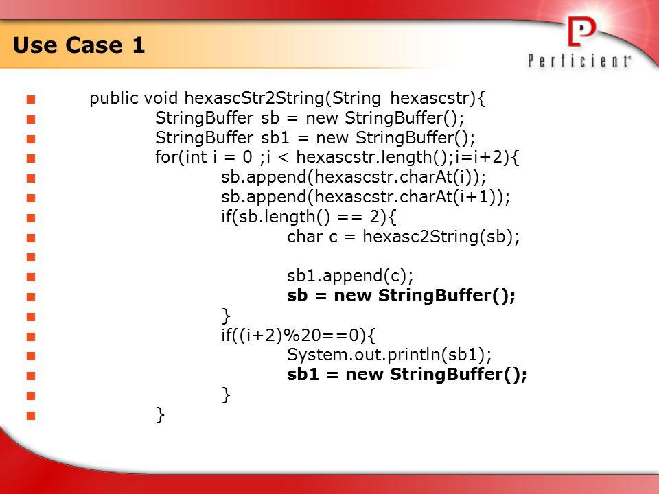 Use Case 1  public void hexascStr2String(String hexascstr){  StringBuffer sb = new StringBuffer();  StringBuffer sb1 = new StringBuffer();  for(int i = 0 ;i < hexascstr.length();i=i+2){  sb.append(hexascstr.charAt(i));  sb.append(hexascstr.charAt(i+1));  if(sb.length() == 2){  char c = hexasc2String(sb);   sb1.append(c);  sb = new StringBuffer();  }  if((i+2)%20==0){  System.out.println(sb1);  sb1 = new StringBuffer();  }