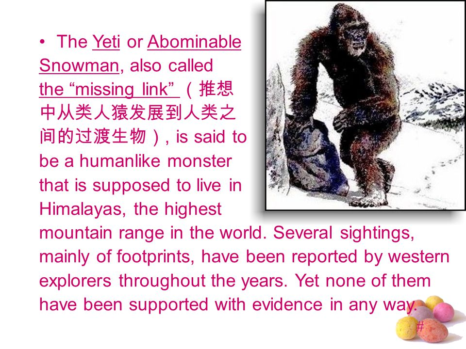 # The Yeti or Abominable Snowman, also called the missing link (推想 中从类人猿发展到人类之 间的过渡生物), is said to be a humanlike monster that is supposed to live in Himalayas, the highest mountain range in the world.