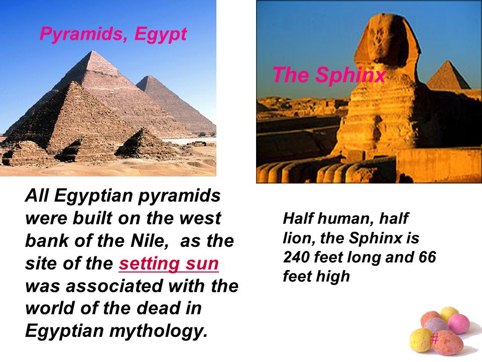 # Pyramids, Egypt The Sphinx All Egyptian pyramids were built on the west bank of the Nile, as the site of the setting sun was associated with the world of the dead in Egyptian mythology.setting sun Half human, half lion, the Sphinx is 240 feet long and 66 feet high