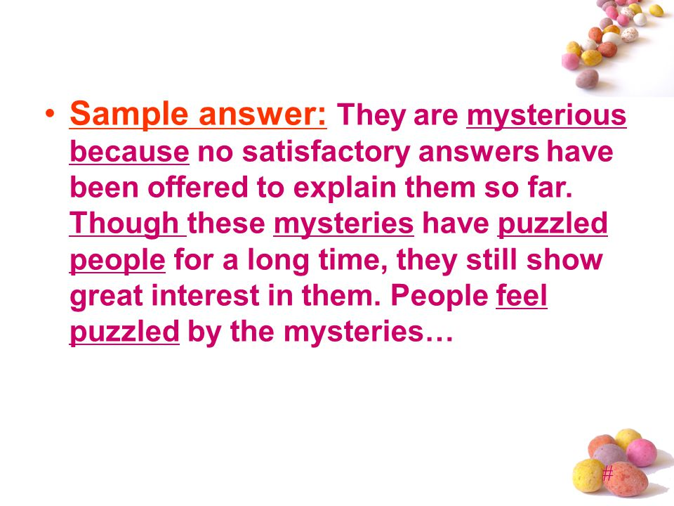 # Sample answer: They are mysterious because no satisfactory answers have been offered to explain them so far.