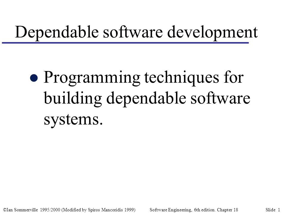 ©Ian Sommerville 1995/2000 (Modified by Spiros Mancoridis 1999) Software Engineering, 6th edition. Chapter 18 Slide 1 Dependable software development