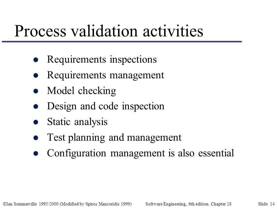 ©Ian Sommerville 1995/2000 (Modified by Spiros Mancoridis 1999) Software Engineering, 6th edition. Chapter 18 Slide 14 Process validation activities l
