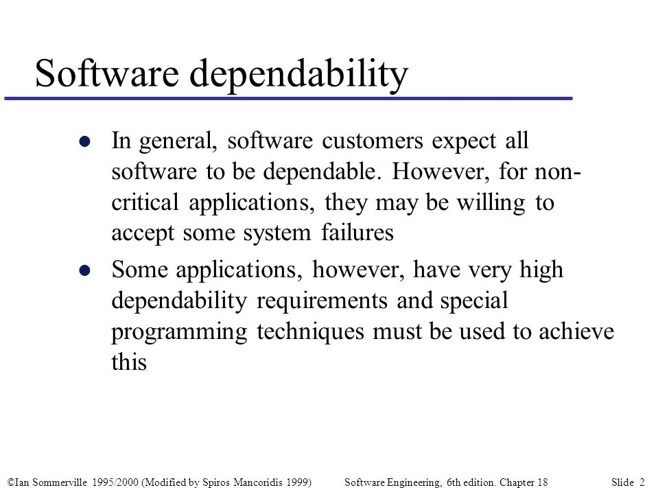©Ian Sommerville 1995/2000 (Modified by Spiros Mancoridis 1999) Software Engineering, 6th edition. Chapter 18 Slide 2 Software dependability l In gene