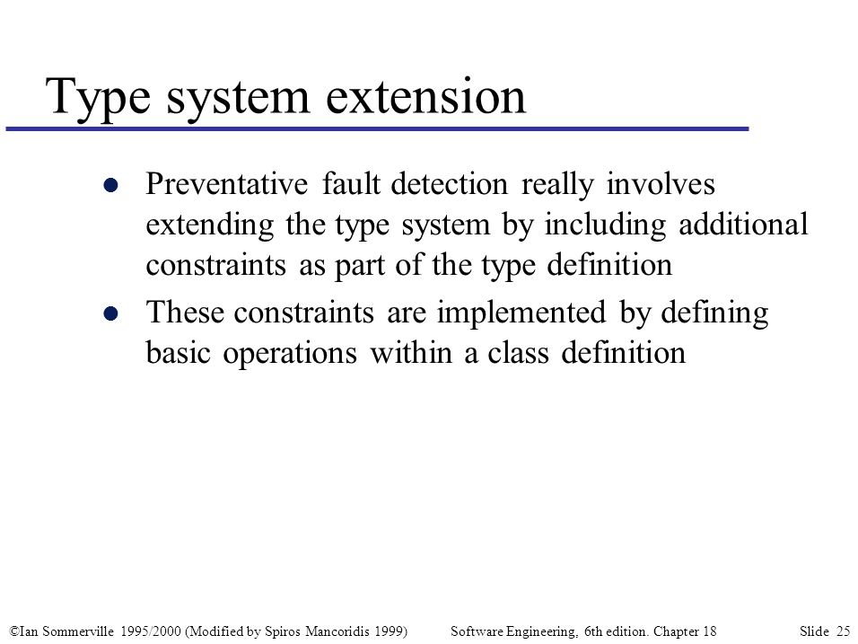 ©Ian Sommerville 1995/2000 (Modified by Spiros Mancoridis 1999) Software Engineering, 6th edition. Chapter 18 Slide 25 l Preventative fault detection