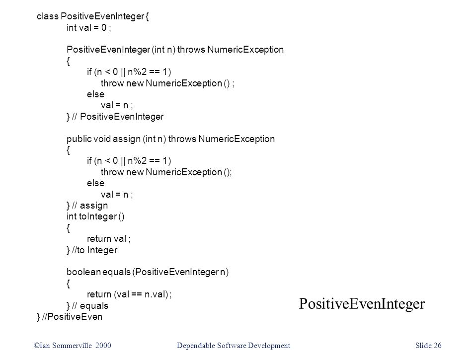 PositiveEvenInteger ©Ian Sommerville 2000Dependable Software DevelopmentSlide 26 class PositiveEvenInteger { int val = 0 ; PositiveEvenInteger (int n) throws NumericException { if (n < 0 || n%2 == 1) throw new NumericException () ; else val = n ; } // PositiveEvenInteger public void assign (int n) throws NumericException { if (n < 0 || n%2 == 1) throw new NumericException (); else val = n ; } // assign int toInteger () { return val ; } //to Integer boolean equals (PositiveEvenInteger n) { return (val == n.val) ; } // equals } //PositiveEven