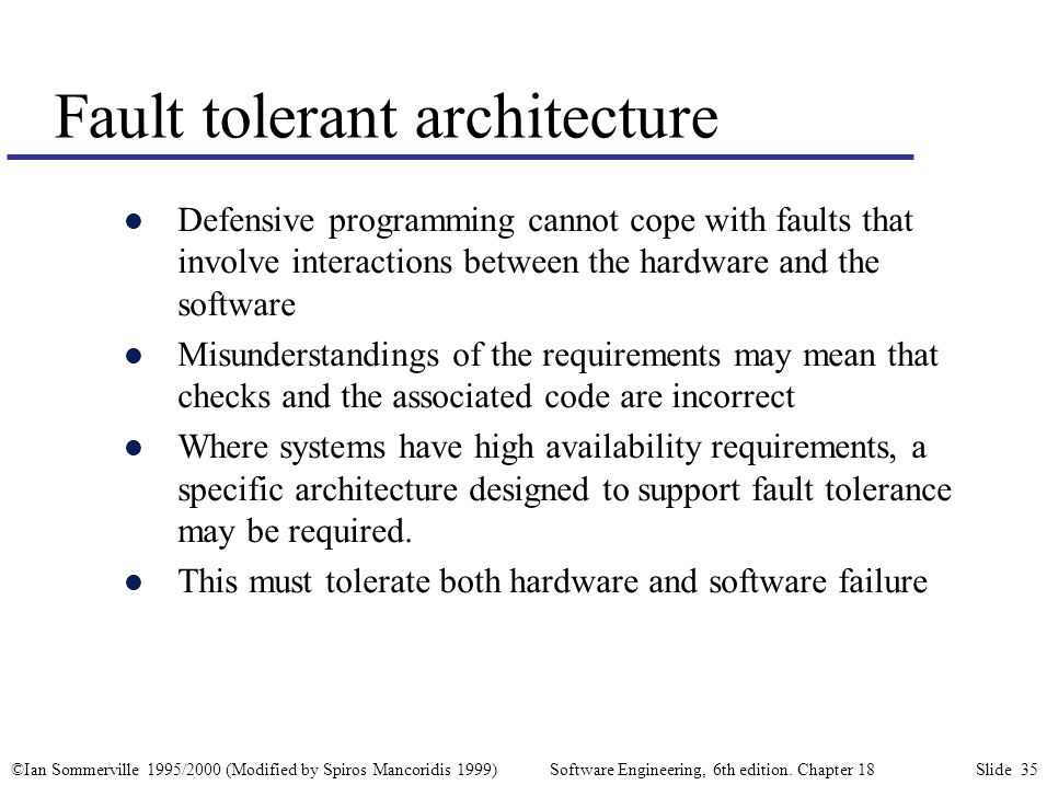 ©Ian Sommerville 1995/2000 (Modified by Spiros Mancoridis 1999) Software Engineering, 6th edition. Chapter 18 Slide 35 Fault tolerant architecture l D
