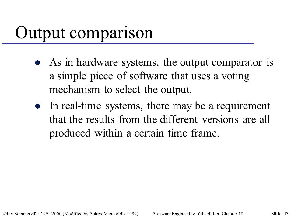 ©Ian Sommerville 1995/2000 (Modified by Spiros Mancoridis 1999) Software Engineering, 6th edition. Chapter 18 Slide 43 Output comparison l As in hardw