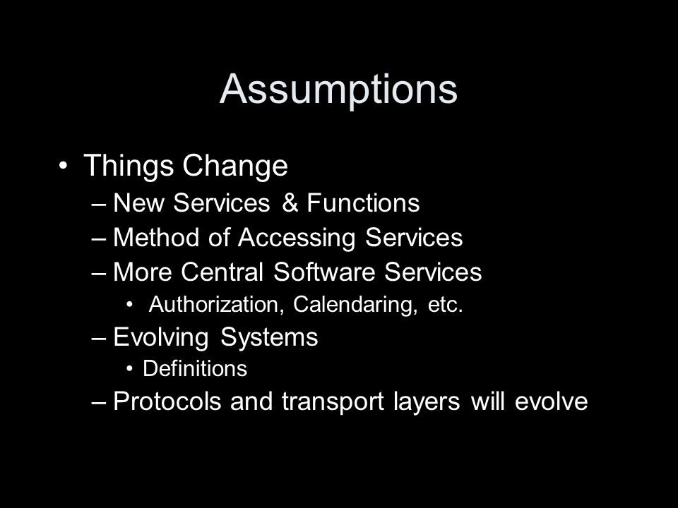 Assumptions Things Change –New Services & Functions –Method of Accessing Services –More Central Software Services Authorization, Calendaring, etc.