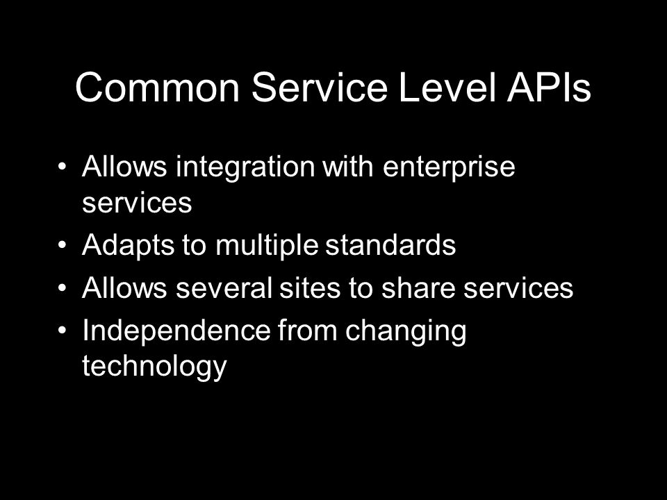 Common Service Level APIs Allows integration with enterprise services Adapts to multiple standards Allows several sites to share services Independence