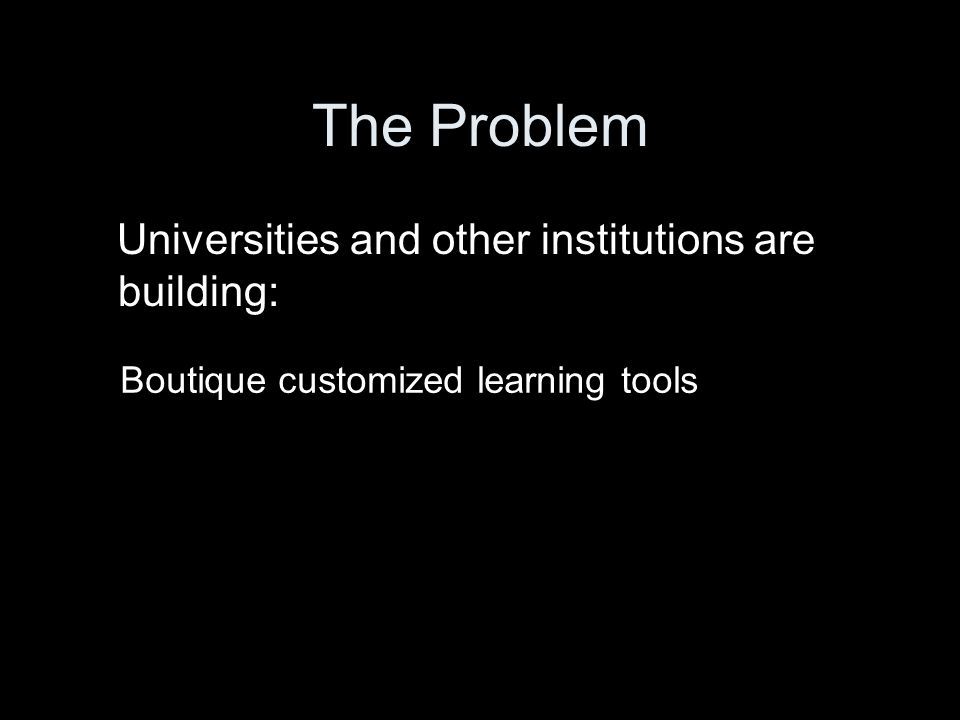 Universities and other institutions are building: Boutique customized learning tools
