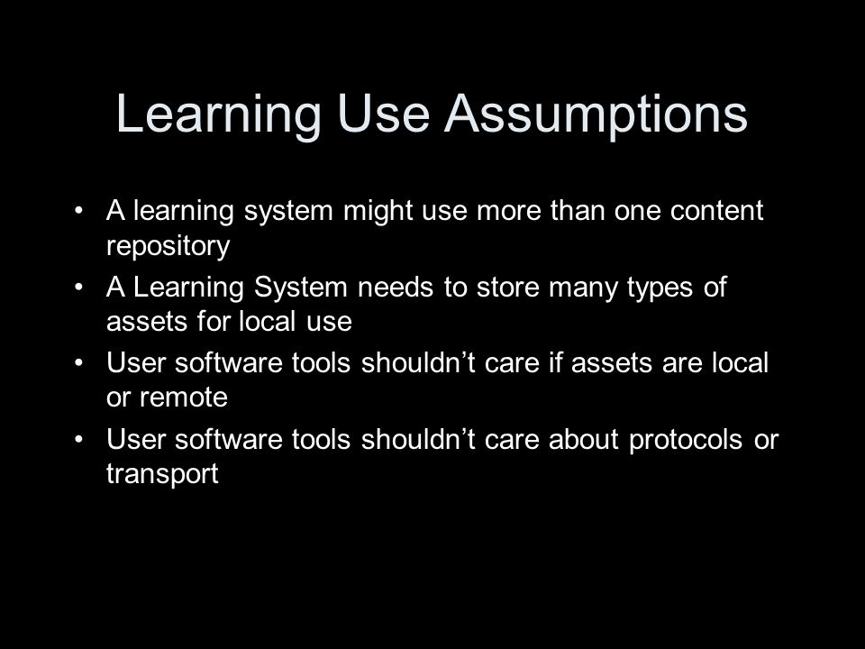 Learning Use Assumptions A learning system might use more than one content repository A Learning System needs to store many types of assets for local use User software tools shouldn't care if assets are local or remote User software tools shouldn't care about protocols or transport