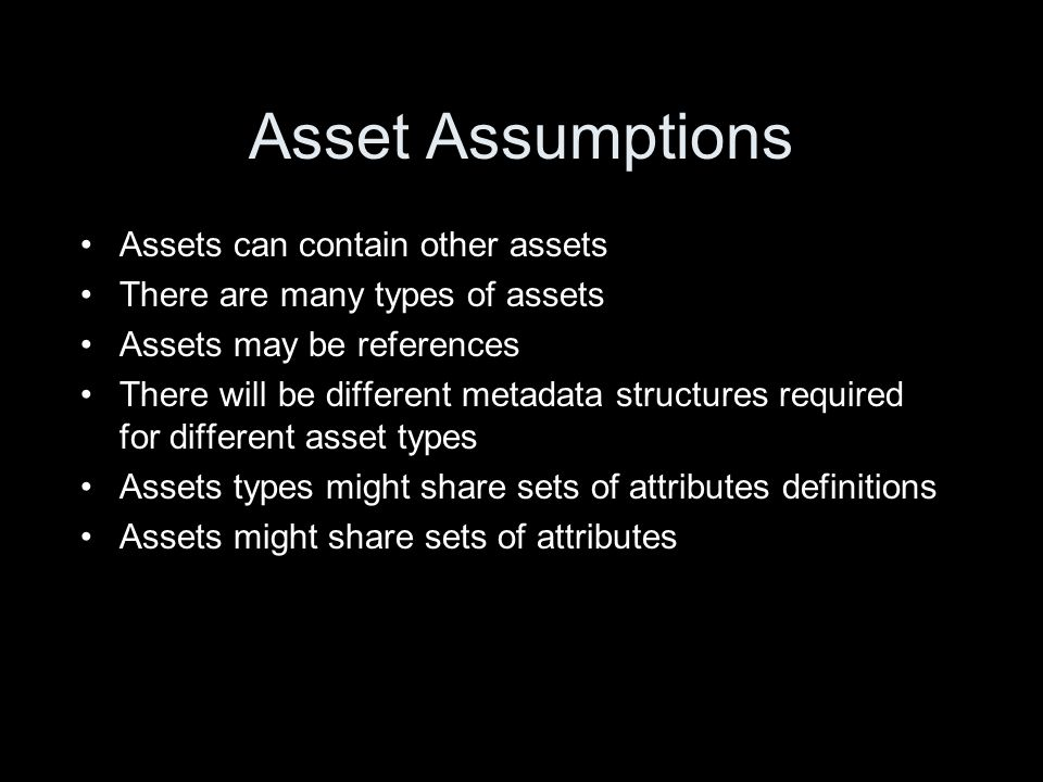 Asset Assumptions Assets can contain other assets There are many types of assets Assets may be references There will be different metadata structures required for different asset types Assets types might share sets of attributes definitions Assets might share sets of attributes