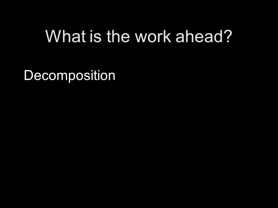 What is the work ahead? Decomposition
