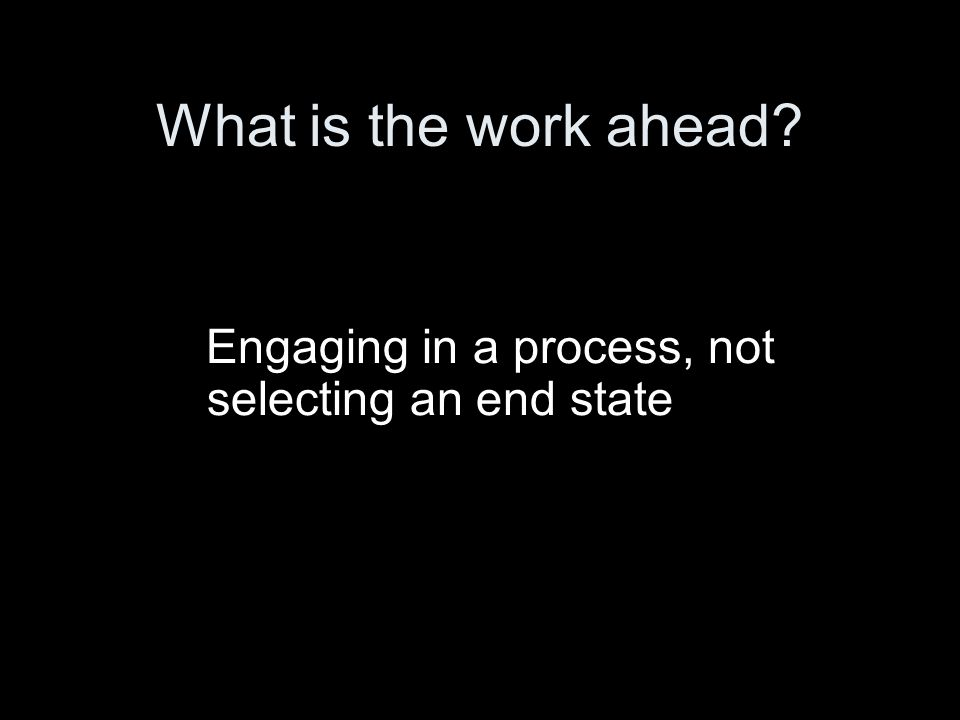 What is the work ahead Engaging in a process, not selecting an end state