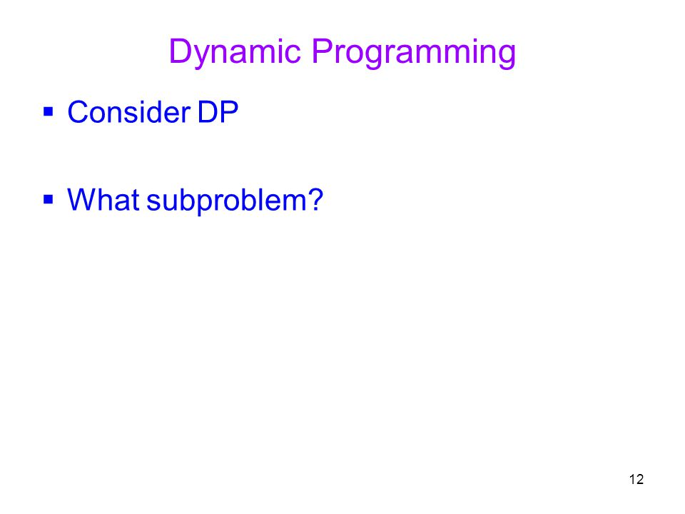 12 Dynamic Programming  Consider DP  What subproblem?