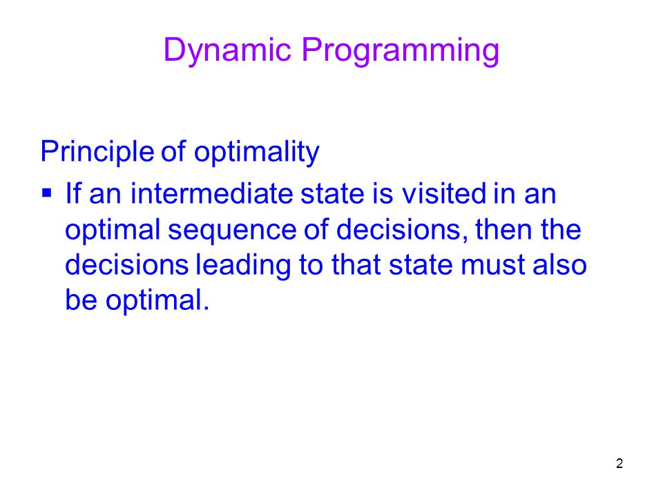2 Principle of optimality  If an intermediate state is visited in an optimal sequence of decisions, then the decisions leading to that state must als