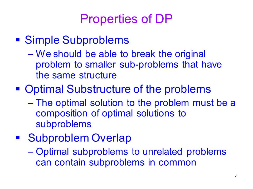 4 Properties of DP  Simple Subproblems –We should be able to break the original problem to smaller sub-problems that have the same structure  Optima