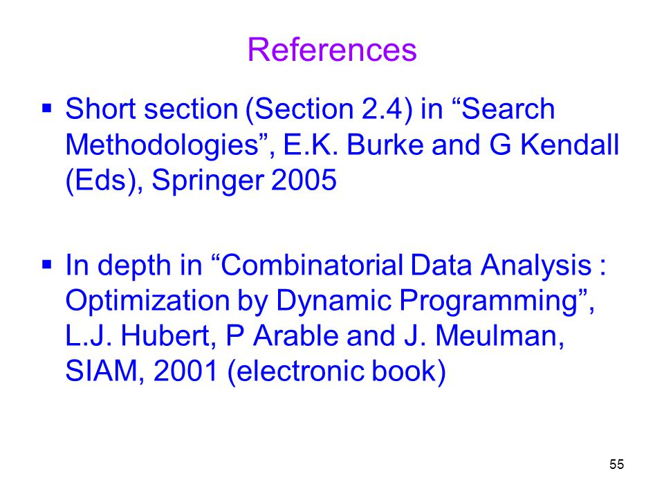 """55 References  Short section (Section 2.4) in """"Search Methodologies"""", E.K. Burke and G Kendall (Eds), Springer 2005  In depth in """"Combinatorial Data"""