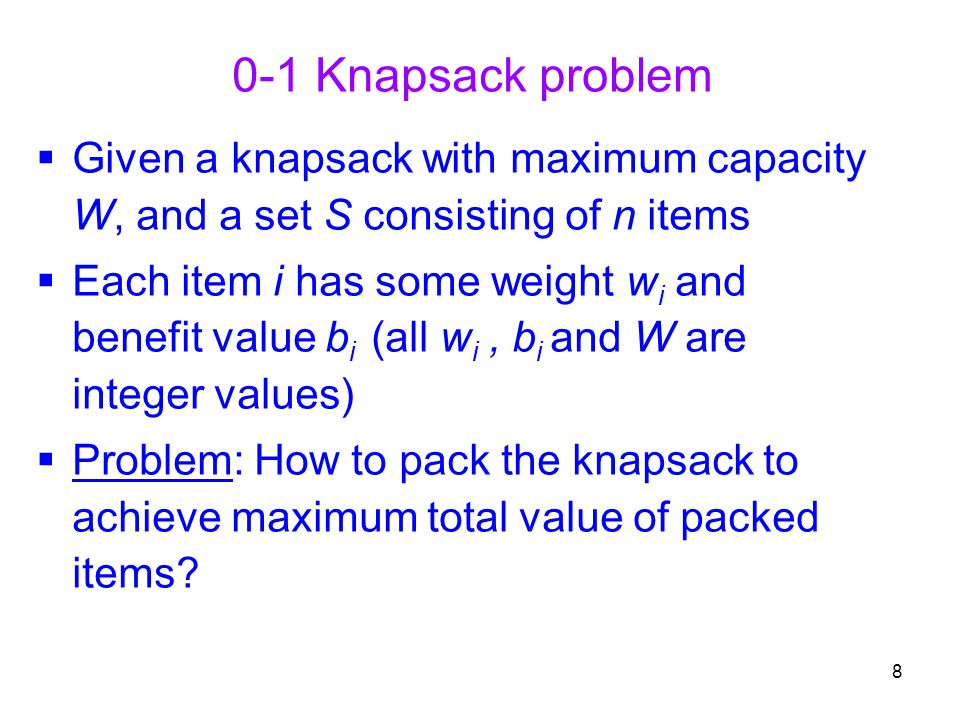 8 0-1 Knapsack problem  Given a knapsack with maximum capacity W, and a set S consisting of n items  Each item i has some weight w i and benefit val
