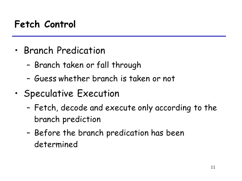 11 Fetch Control Branch Predication –Branch taken or fall through –Guess whether branch is taken or not Speculative Execution –Fetch, decode and execute only according to the branch prediction –Before the branch predication has been determined