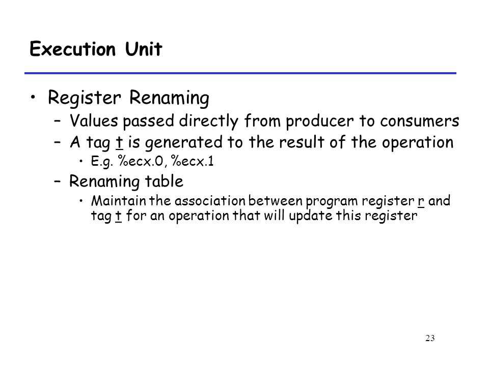 23 Execution Unit Register Renaming –Values passed directly from producer to consumers t –A tag t is generated to the result of the operation E.g. %ec
