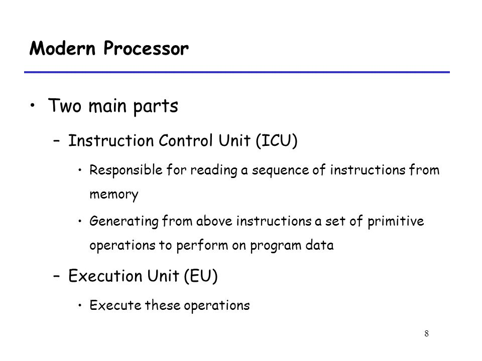 8 Modern Processor Two main parts –Instruction Control Unit (ICU) Responsible for reading a sequence of instructions from memory Generating from above instructions a set of primitive operations to perform on program data –Execution Unit (EU) Execute these operations