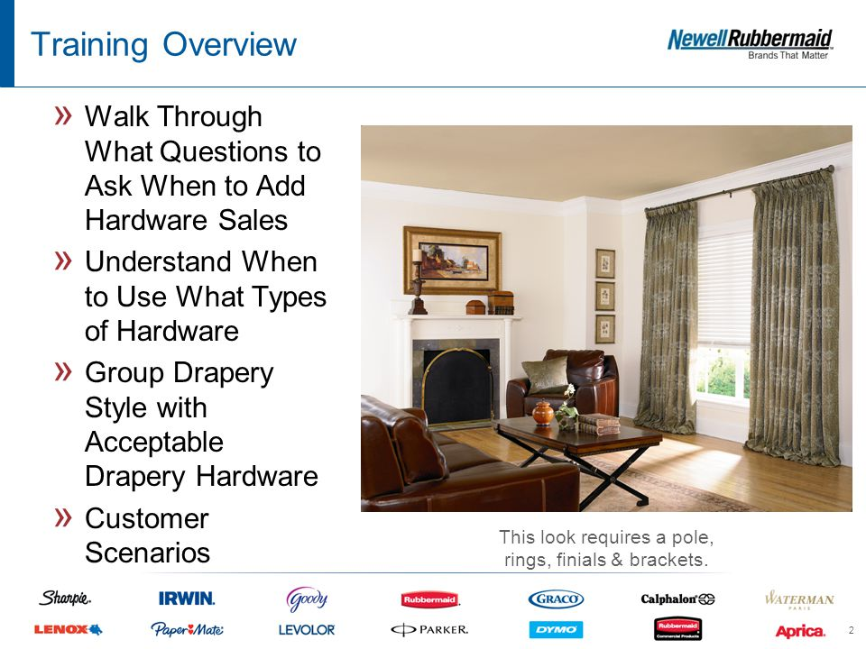 2 Training Overview » Walk Through What Questions to Ask When to Add Hardware Sales » Understand When to Use What Types of Hardware » Group Drapery Style with Acceptable Drapery Hardware » Customer Scenarios This look requires a pole, rings, finials & brackets.