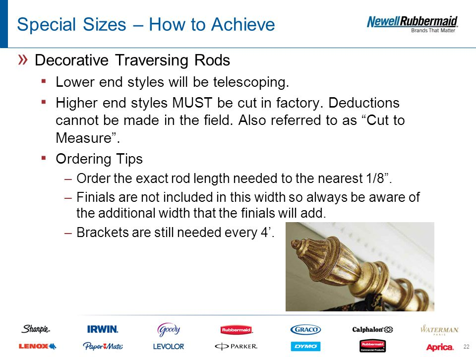 Special Sizes – How to Achieve » Decorative Traversing Rods ▪ Lower end styles will be telescoping.