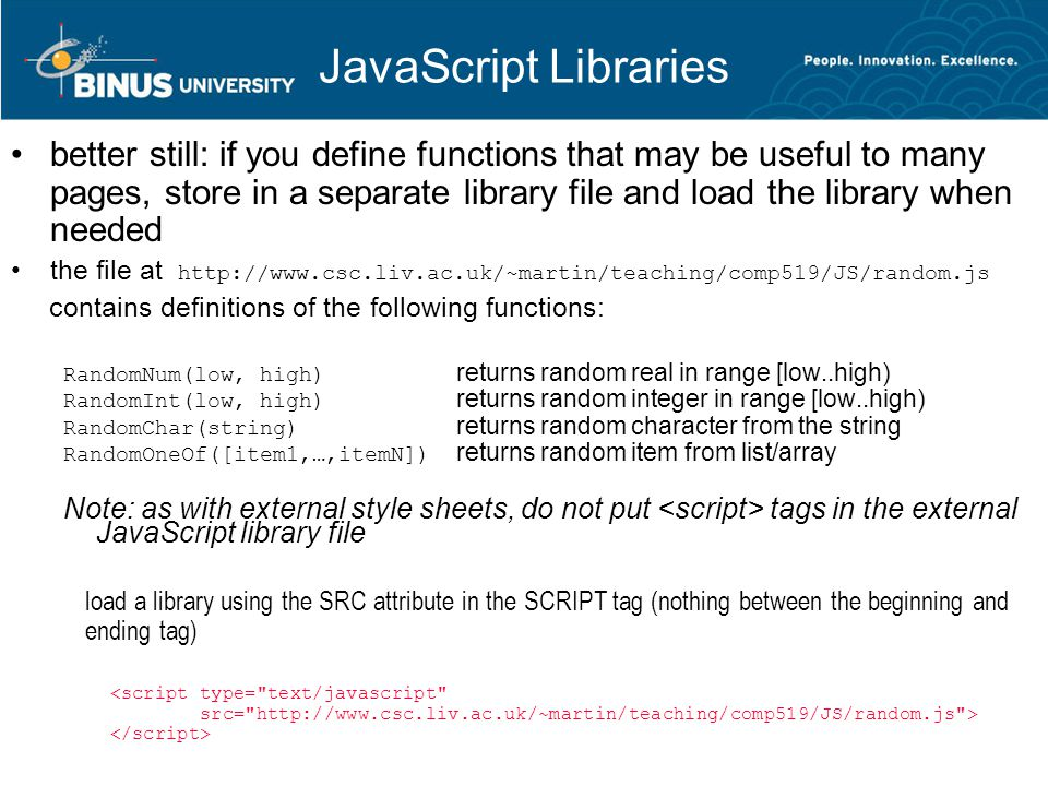 JavaScript Libraries better still: if you define functions that may be useful to many pages, store in a separate library file and load the library when needed the file at http://www.csc.liv.ac.uk/~martin/teaching/comp519/JS/random.js contains definitions of the following functions: RandomNum(low, high) returns random real in range [low..high) RandomInt(low, high) returns random integer in range [low..high) RandomChar(string) returns random character from the string RandomOneOf([item1,…,itemN]) returns random item from list/array Note: as with external style sheets, do not put tags in the external JavaScript library file load a library using the SRC attribute in the SCRIPT tag (nothing between the beginning and ending tag) <script type= text/javascript src= http://www.csc.liv.ac.uk/~martin/teaching/comp519/JS/random.js >